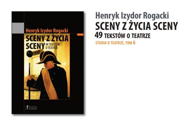 """Henryk Izydor Rogacki <br> """"Sceny zżycia sceny. 49 tekstów oteatrze"""""""