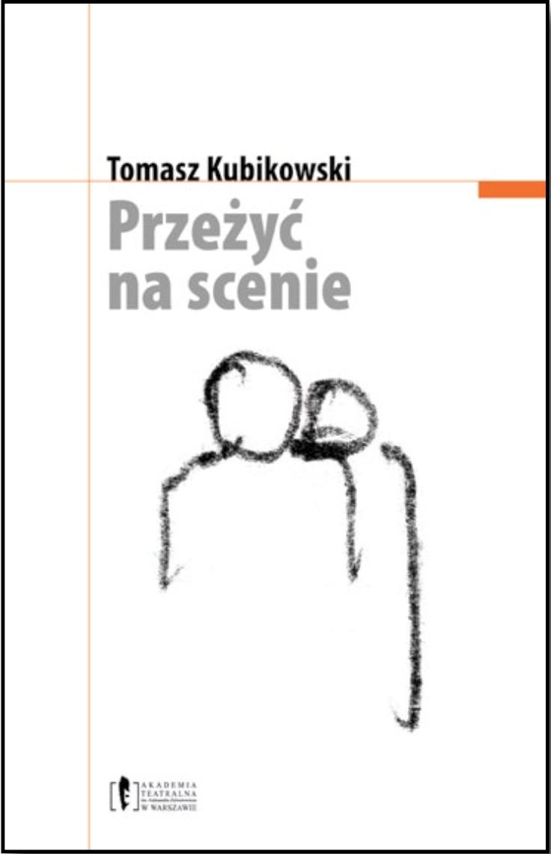 """Tomasz Kubikowski <br> """"Przeżyć nascenie"""""""