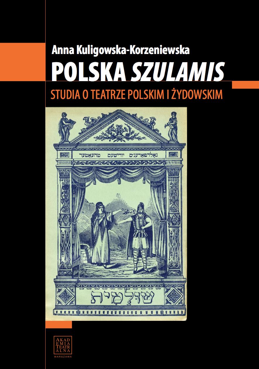 """POLSKA """"SZULAMIS"""". STUDIA OTEATRZE POLSKIM IŻYDOWSKIM <br> Anna Kuligowska-Korzeniewska"""